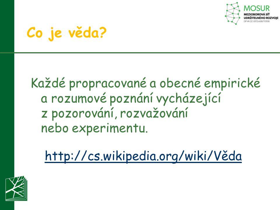 Co je věda? Každé propracované a obecné empirické a rozumové poznání vycházející z pozorování, rozvažování nebo experimentu. http://cs.wikipedia.org/w