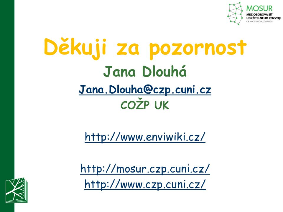 Děkuji za pozornost Jana Dlouhá Jana.Dlouha@czp.cuni.cz COŽP UK http://www.enviwiki.cz/ http://mosur.czp.cuni.cz/ http://www.czp.cuni.cz/
