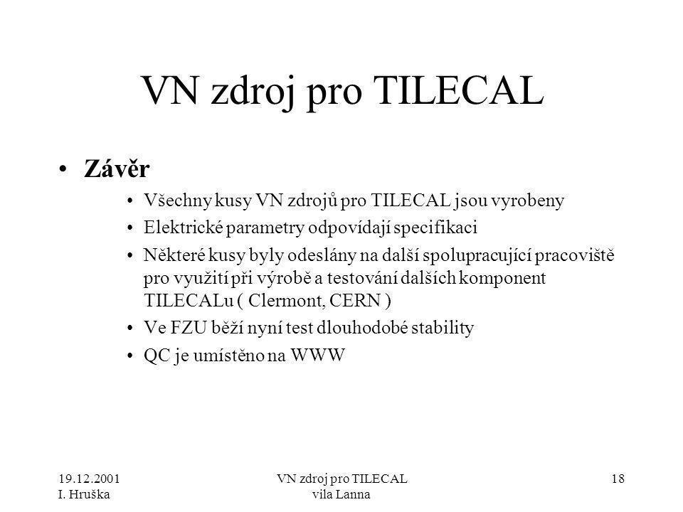 19.12.2001 I. Hruška VN zdroj pro TILECAL vila Lanna 18 VN zdroj pro TILECAL •Závěr •Všechny kusy VN zdrojů pro TILECAL jsou vyrobeny •Elektrické para