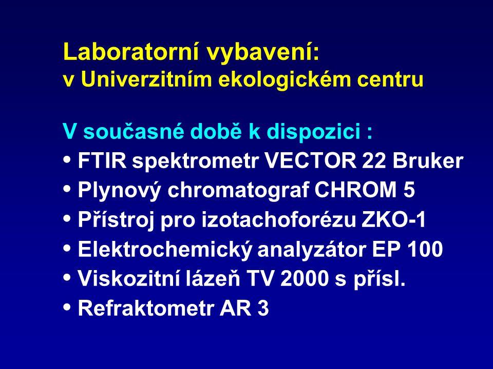 Laboratorní vybavení: v Univerzitním ekologickém centru V současné době k dispozici : • FTIR spektrometr VECTOR 22 Bruker • Plynový chromatograf CHROM 5 • Přístroj pro izotachoforézu ZKO-1 • Elektrochemický analyzátor EP 100 • Viskozitní lázeň TV 2000 s přísl.