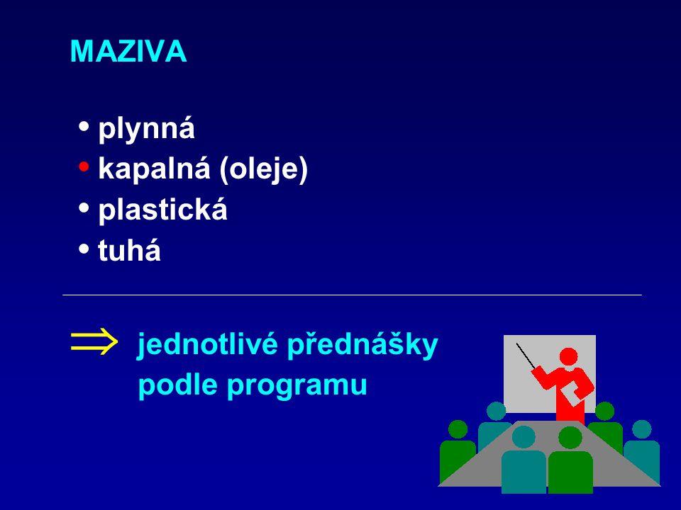 MAZIVA • plynná • kapalná (oleje) • plastická • tuhá  jednotlivé přednášky podle programu