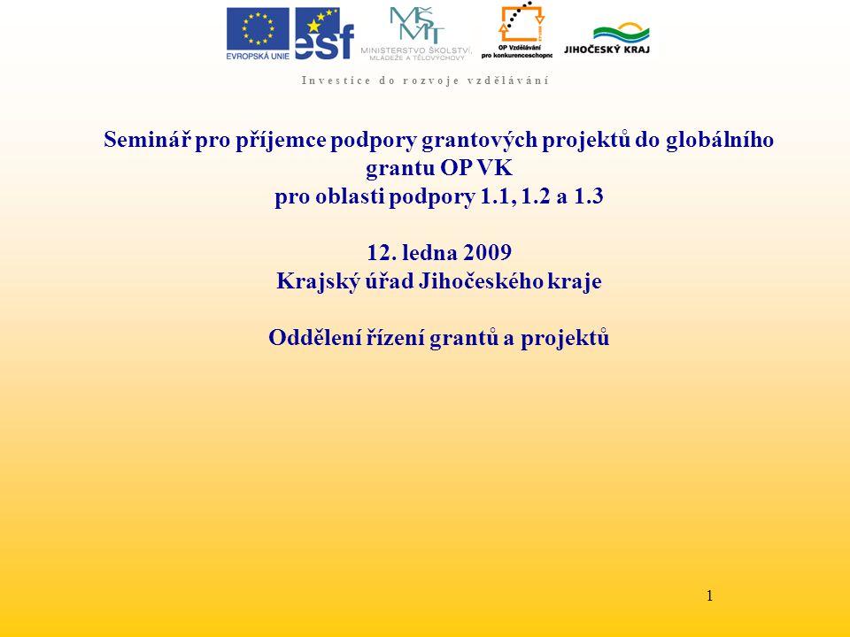 I n v e s t i c e d o r o z v o j e v z d ě l á v á n í 1 Seminář pro příjemce podpory grantových projektů do globálního grantu OP VK pro oblasti podpory 1.1, 1.2 a 1.3 12.