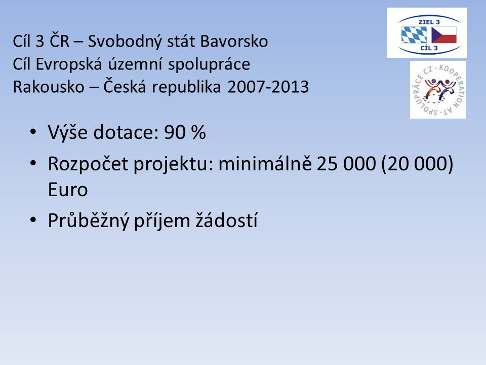 • Výše dotace: 90 % • Rozpočet projektu: minimálně 25 000 (20 000) Euro • Průběžný příjem žádostí Cíl 3 ČR – Svobodný stát Bavorsko Cíl Evropská územní spolupráce Rakousko – Česká republika 2007-2013