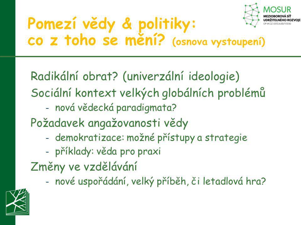 Pomezí vědy & politiky: co z toho se mění? (osnova vystoupení) Radikální obrat? (univerzální ideologie) Sociální kontext velkých globálních problémů –