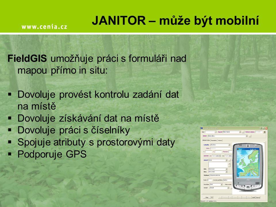 JANITOR – může být mobilní FieldGIS umožňuje práci s formuláři nad mapou přímo in situ:  Dovoluje provést kontrolu zadání dat na místě  Dovoluje zís