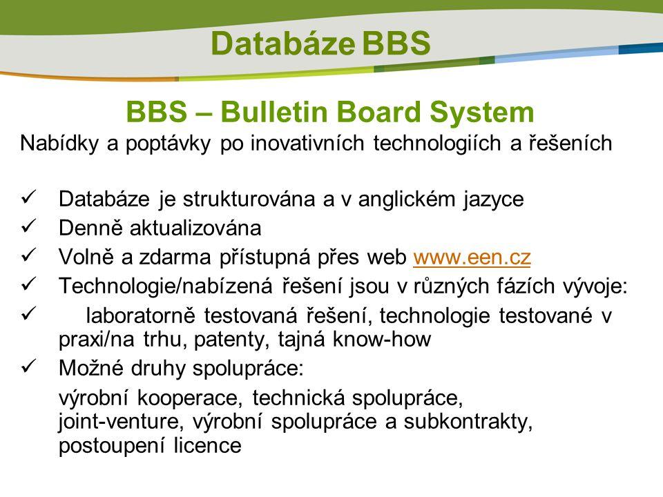 Databáze BBS BBS – Bulletin Board System Nabídky a poptávky po inovativních technologiích a řešeních  Databáze je strukturována a v anglickém jazyce  Denně aktualizována  Volně a zdarma přístupná přes web www.een.czwww.een.cz  Technologie/nabízená řešení jsou v různých fázích vývoje:  laboratorně testovaná řešení, technologie testované v praxi/na trhu, patenty, tajná know-how  Možné druhy spolupráce: výrobní kooperace, technická spolupráce, joint-venture, výrobní spolupráce a subkontrakty, postoupení licence