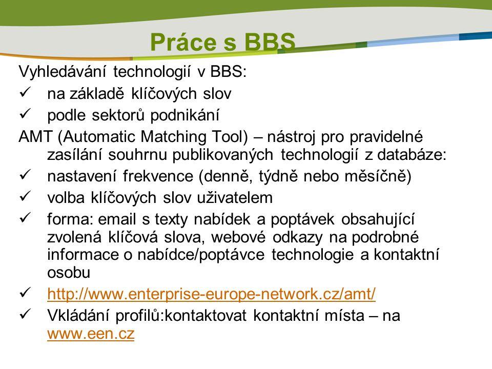 Práce s BBS Vyhledávání technologií v BBS:  na základě klíčových slov  podle sektorů podnikání AMT (Automatic Matching Tool) – nástroj pro pravidelné zasílání souhrnu publikovaných technologií z databáze:  nastavení frekvence (denně, týdně nebo měsíčně)  volba klíčových slov uživatelem  forma: email s texty nabídek a poptávek obsahující zvolená klíčová slova, webové odkazy na podrobné informace o nabídce/poptávce technologie a kontaktní osobu  http://www.enterprise-europe-network.cz/amt/ http://www.enterprise-europe-network.cz/amt/  Vkládání profilů:kontaktovat kontaktní místa – na www.een.cz www.een.cz