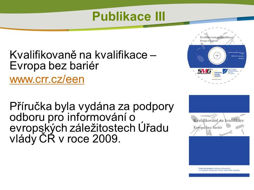 Publikace III Kvalifikovaně na kvalifikace – Evropa bez bariér www.crr.cz/een Příručka byla vydána za podpory odboru pro informování o evropských záležitostech Úřadu vlády ČR v roce 2009.