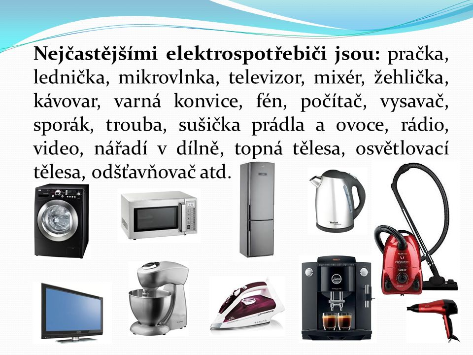 Nejčastějšími elektrospotřebiči jsou: pračka, lednička, mikrovlnka, televizor, mixér, žehlička, kávovar, varná konvice, fén, počítač, vysavač, sporák,