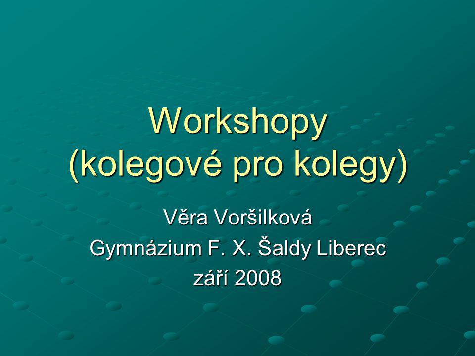 Workshopy (kolegové pro kolegy) Věra Voršilková Gymnázium F. X. Šaldy Liberec září 2008