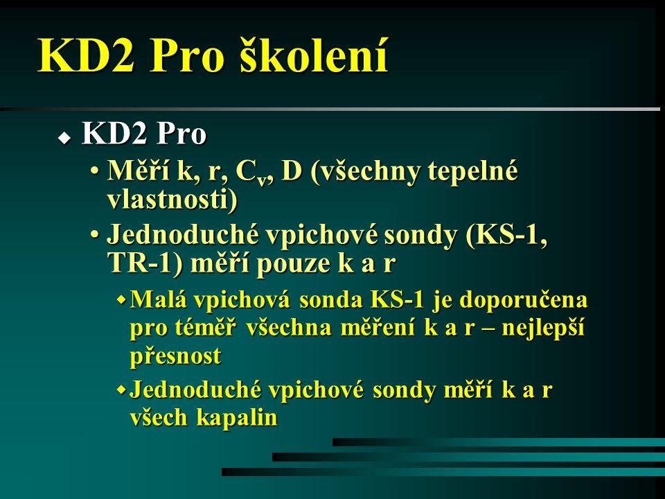 KD2 Pro školení  KD2 Pro •Dvojitá vpichová sonda SH-1 měří k, r, C v a D w Jediná sonda, která měří C v and D w Neumí měřit tepelné vlastnosti neviskózních kapalin w Jehly musí zůstat paralelní