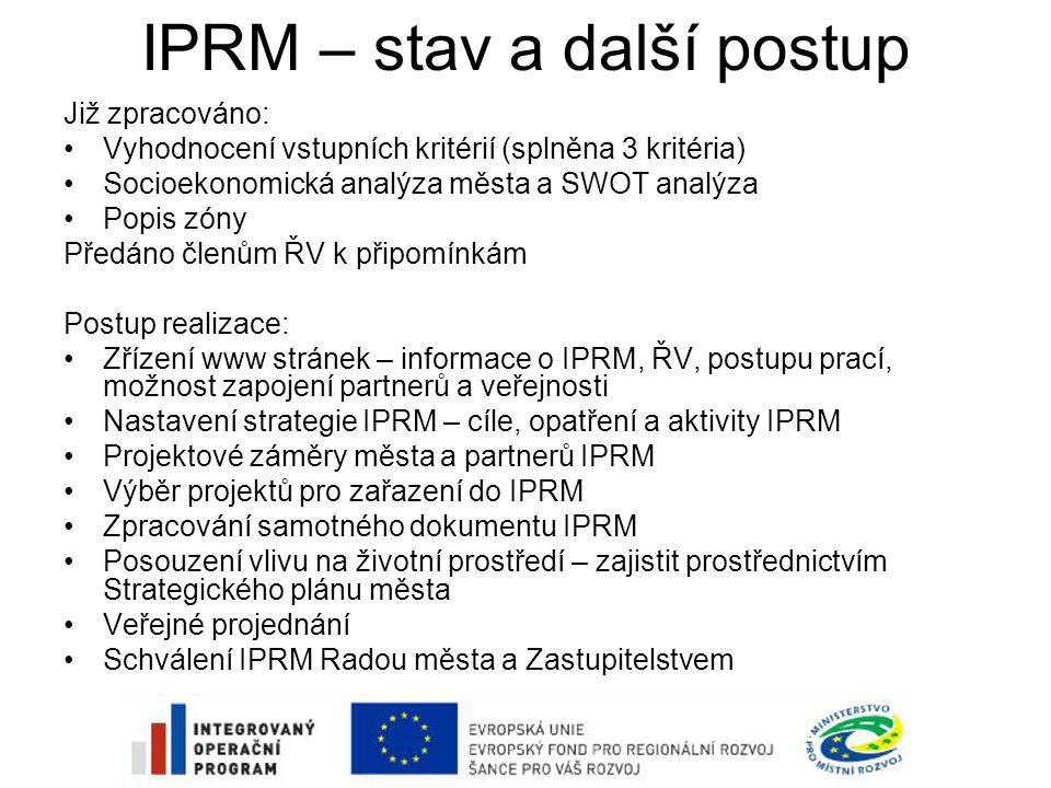 IPRM – stav a další postup Již zpracováno: •Vyhodnocení vstupních kritérií (splněna 3 kritéria) •Socioekonomická analýza města a SWOT analýza •Popis zóny Předáno členům ŘV k připomínkám Postup realizace: •Zřízení www stránek – informace o IPRM, ŘV, postupu prací, možnost zapojení partnerů a veřejnosti •Nastavení strategie IPRM – cíle, opatření a aktivity IPRM •Projektové záměry města a partnerů IPRM •Výběr projektů pro zařazení do IPRM •Zpracování samotného dokumentu IPRM •Posouzení vlivu na životní prostředí – zajistit prostřednictvím Strategického plánu města •Veřejné projednání •Schválení IPRM Radou města a Zastupitelstvem