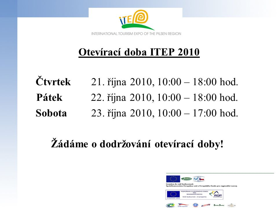 Otevírací doba ITEP 2010 Čtvrtek21. října 2010, 10:00 – 18:00 hod. Pátek 22. října 2010, 10:00 – 18:00 hod. Sobota23. října 2010, 10:00 – 17:00 hod. Ž