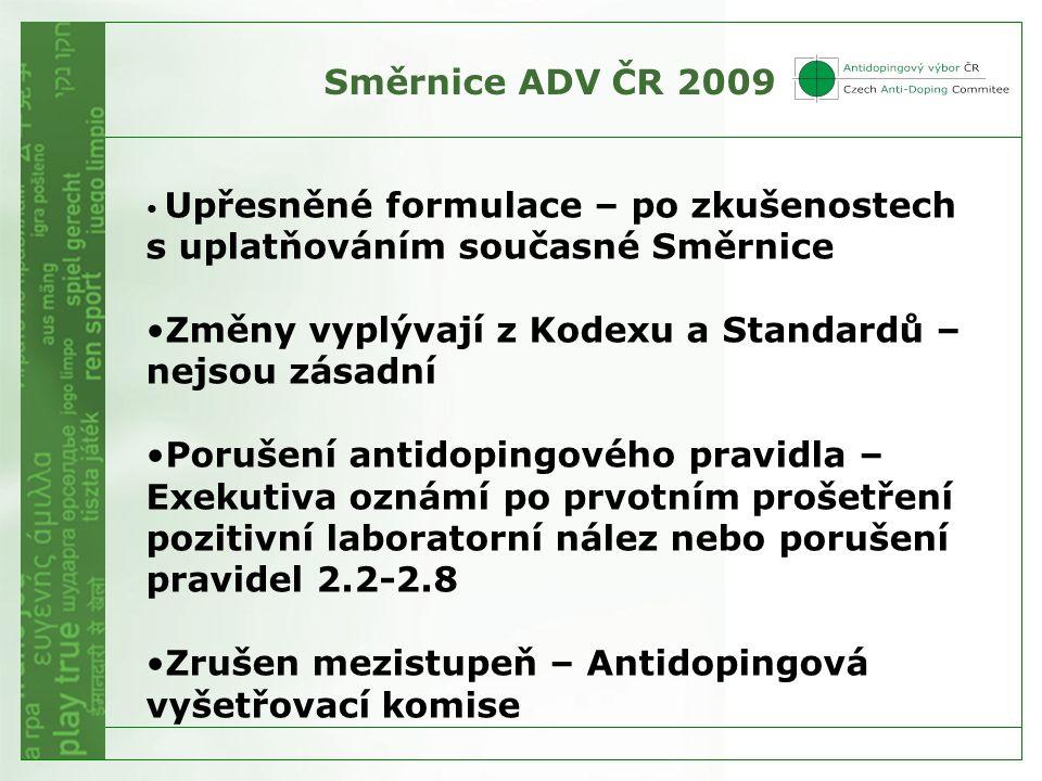 Směrnice ADV ČR 2009 • Upřesněné formulace – po zkušenostech s uplatňováním současné Směrnice •Změny vyplývají z Kodexu a Standardů – nejsou zásadní •Porušení antidopingového pravidla – Exekutiva oznámí po prvotním prošetření pozitivní laboratorní nález nebo porušení pravidel 2.2-2.8 •Zrušen mezistupeň – Antidopingová vyšetřovací komise
