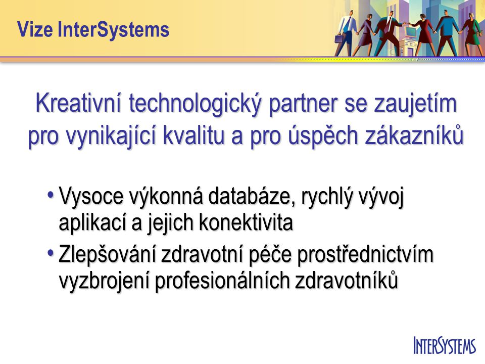 Vize InterSystems Kreativní technologický partner se zaujetím pro vynikající kvalitu a pro úspěch zákazníků • Vysoce výkonná databáze, rychlý vývoj aplikací a jejich konektivita • Zlepšování zdravotní péče prostřednictvím vyzbrojení profesionálních zdravotníků