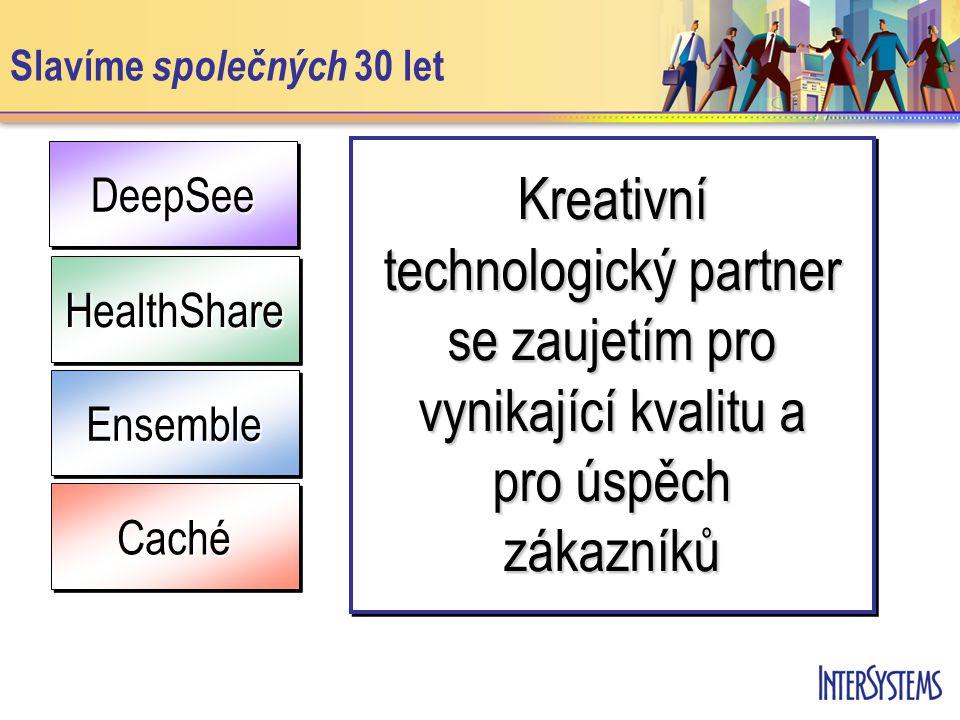 DeepSeeDeepSee Slavíme společných 30 let EnsembleEnsemble HealthShareHealthShare CachéCaché Kreativní technologický partner se zaujetím pro vynikající kvalitu a pro úspěch zákazníků