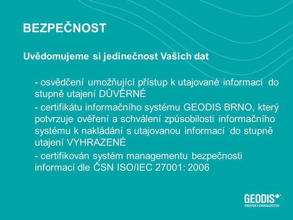 BEZPEČNOST Uvědomujeme si jedinečnost Vašich dat - osvědčení umožňující přístup k utajované informaci do stupně utajení DŮVĚRNÉ - certifikátu informačního systému GEODIS BRNO, který potvrzuje ověření a schválení způsobilosti informačního systému k nakládání s utajovanou informací do stupně utajení VYHRAZENÉ - certifikován systém managementu bezpečnosti informací dle ČSN ISO/IEC 27001: 2006