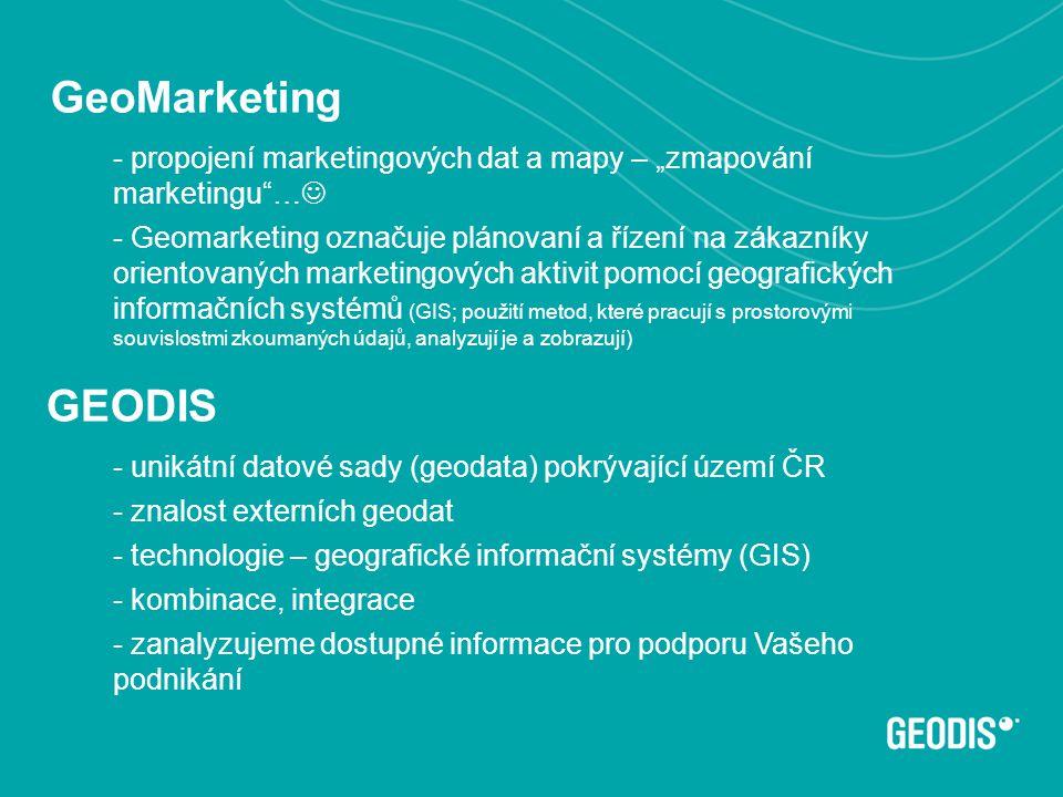 """- unikátní datové sady (geodata) pokrývající území ČR - znalost externích geodat - technologie – geografické informační systémy (GIS) - kombinace, integrace - zanalyzujeme dostupné informace pro podporu Vašeho podnikání GeoMarketing 4 - propojení marketingových dat a mapy – """"zmapování marketingu …  - Geomarketing označuje plánovaní a řízení na zákazníky orientovaných marketingových aktivit pomocí geografických informačních systémů (GIS; použití metod, které pracují s prostorovými souvislostmi zkoumaných údajů, analyzují je a zobrazují) GEODIS"""