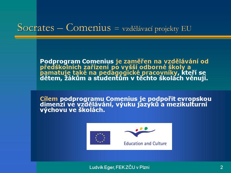 Ludvík Eger, FEK ZČU v Plzni2 Socrates – Comenius = vzdělávací projekty EU Podprogram Comenius je zaměřen na vzdělávání od předškolních zařízení po vyšší odborné školy a pamatuje také na pedagogické pracovníky, kteří se dětem, žákům a studentům v těchto školách věnují.