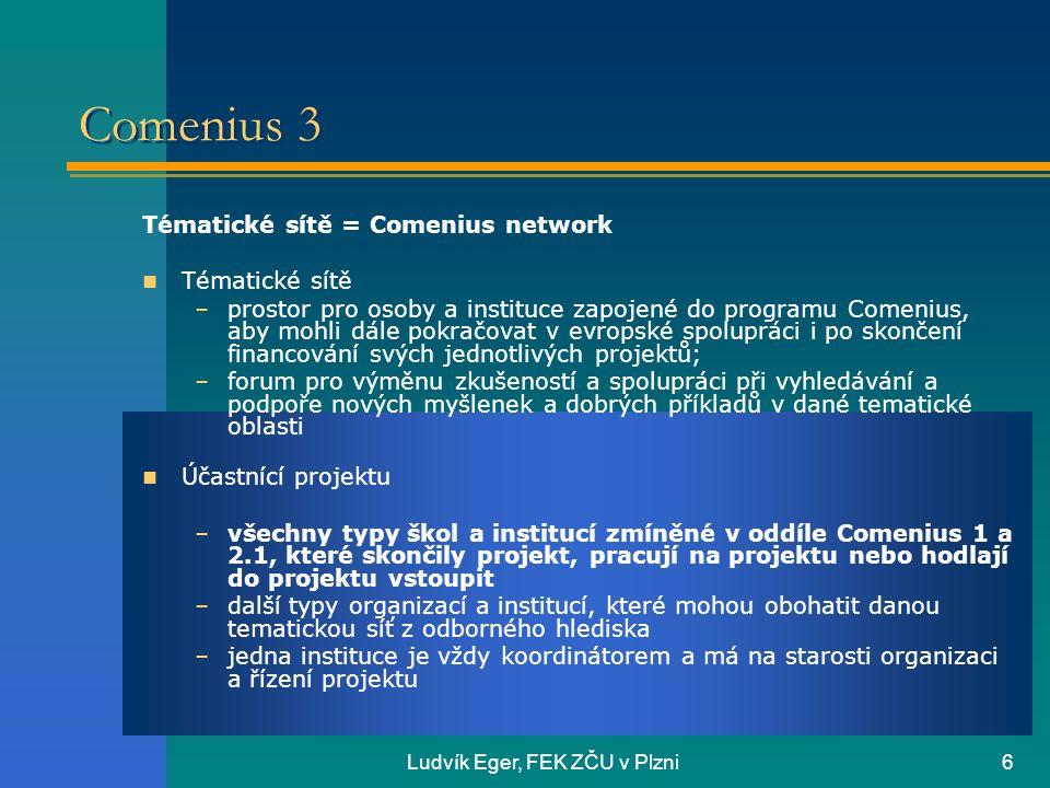 Ludvík Eger, FEK ZČU v Plzni6 Comenius 3 Tématické sítě = Comenius network  Tématické sítě –prostor pro osoby a instituce zapojené do programu Comenius, aby mohli dále pokračovat v evropské spolupráci i po skončení financování svých jednotlivých projektů; –forum pro výměnu zkušeností a spolupráci při vyhledávání a podpoře nových myšlenek a dobrých příkladů v dané tematické oblasti  Účastnící projektu –všechny typy škol a institucí zmíněné v oddíle Comenius 1 a 2.1, které skončily projekt, pracují na projektu nebo hodlají do projektu vstoupit –další typy organizací a institucí, které mohou obohatit danou tematickou síť z odborného hlediska –jedna instituce je vždy koordinátorem a má na starosti organizaci a řízení projektu