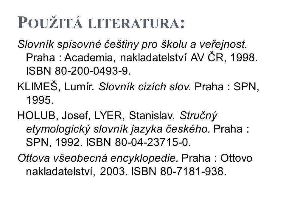P OUŽITÁ LITERATURA : Slovník spisovné češtiny pro školu a veřejnost. Praha : Academia, nakladatelství AV ČR, 1998. ISBN 80-200-0493-9. KLIMEŠ, Lumír.