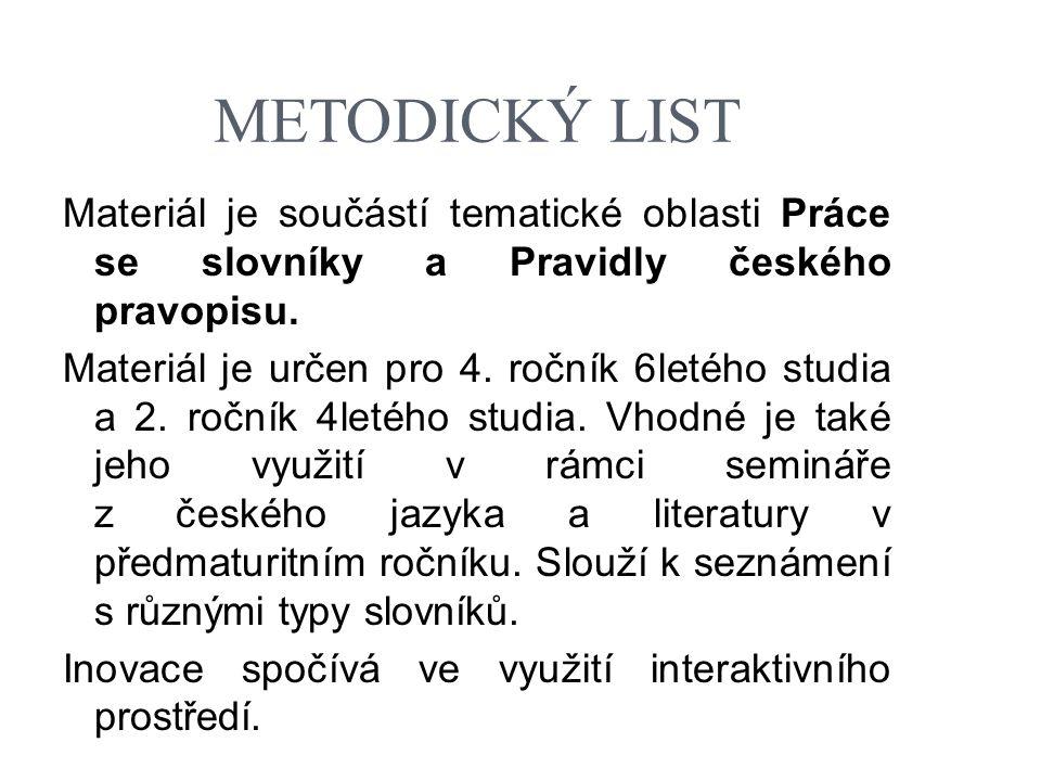 METODICKÝ LIST Materiál je součástí tematické oblasti Práce se slovníky a Pravidly českého pravopisu. Materiál je určen pro 4. ročník 6letého studia a