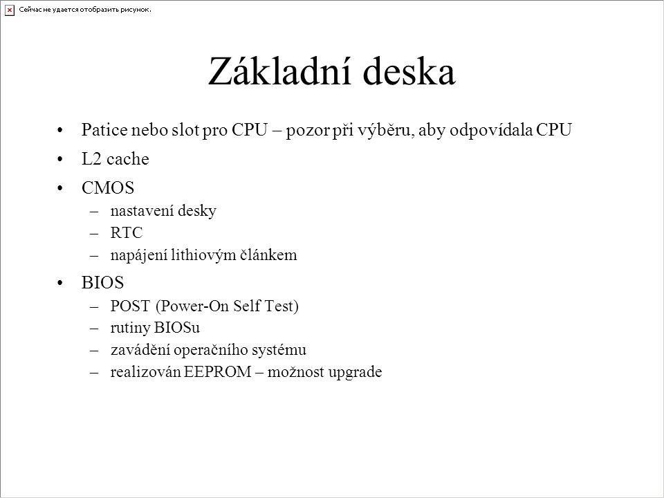 •Patice nebo slot pro CPU – pozor při výběru, aby odpovídala CPU •L2 cache •CMOS –nastavení desky –RTC –napájení lithiovým článkem •BIOS –POST (Power-