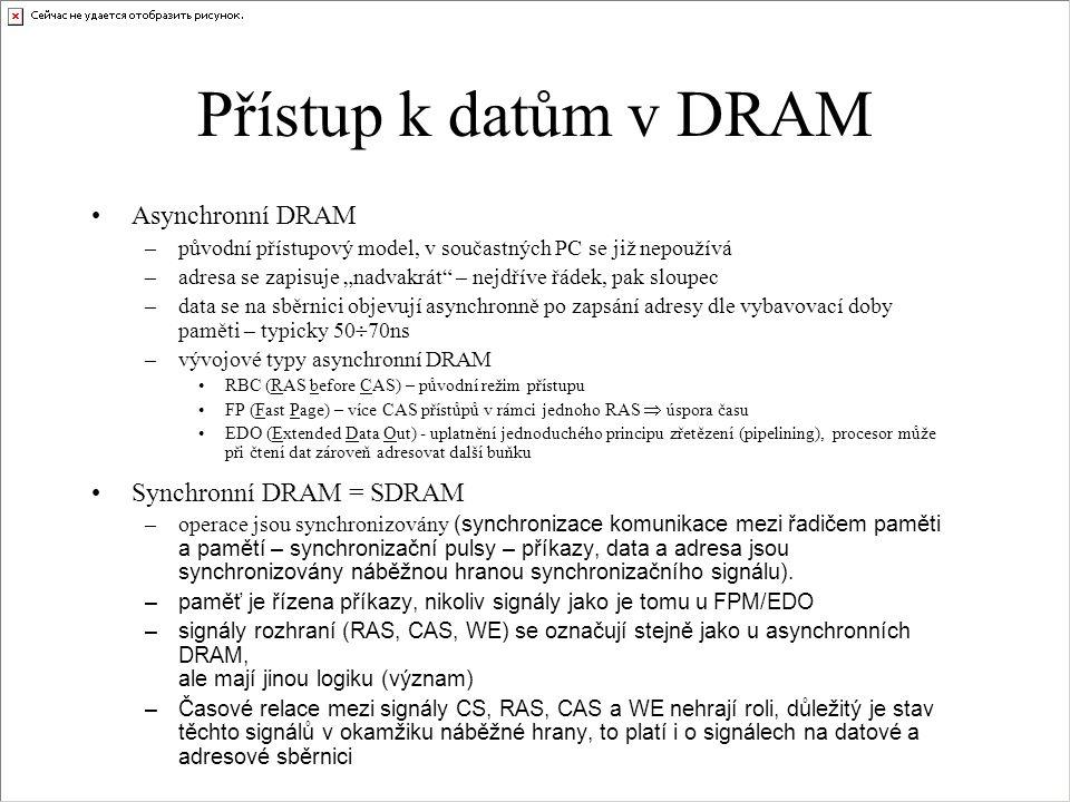 """Přístup k datům v DRAM •Asynchronní DRAM –původní přístupový model, v součastných PC se již nepoužívá –adresa se zapisuje """"nadvakrát"""" – nejdříve řádek"""