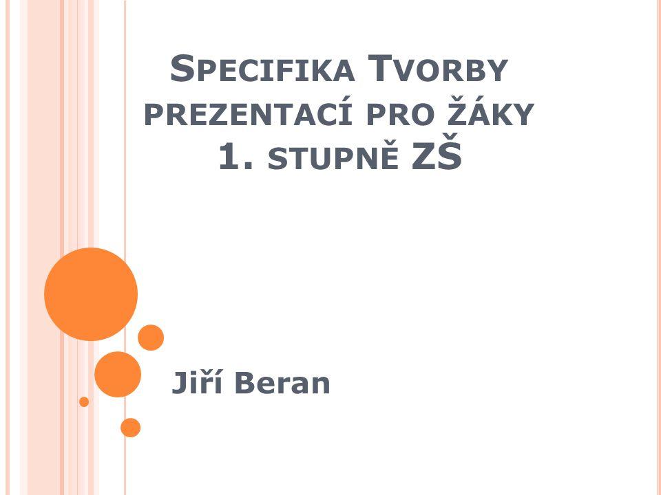 S PECIFIKA T VORBY PREZENTACÍ PRO ŽÁKY 1. STUPNĚ ZŠ Jiří Beran