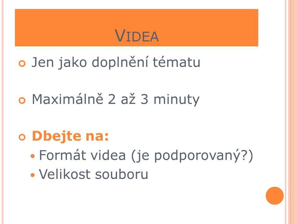 V IDEA Jen jako doplnění tématu Maximálně 2 až 3 minuty Dbejte na:  Formát videa (je podporovaný?)  Velikost souboru