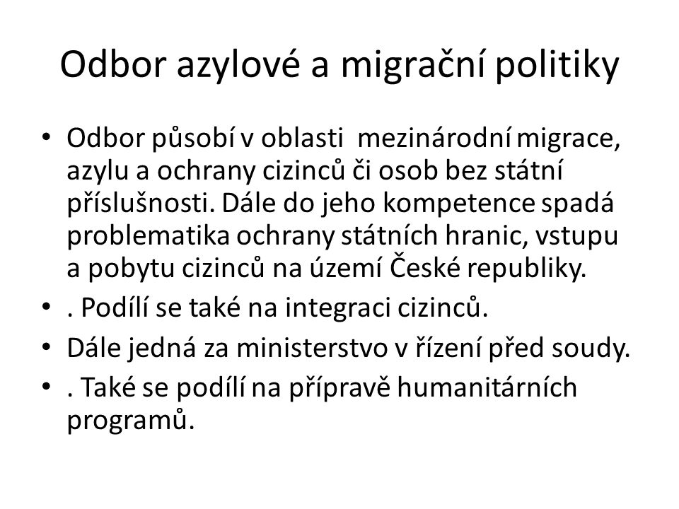 Odbor azylové a migrační politiky • Odbor působí v oblasti mezinárodní migrace, azylu a ochrany cizinců či osob bez státní příslušnosti. Dále do jeho