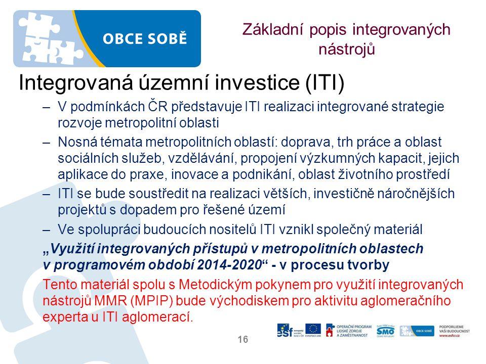 """Základní popis integrovaných nástrojů Integrovaná územní investice (ITI) –V podmínkách ČR představuje ITI realizaci integrované strategie rozvoje metropolitní oblasti –Nosná témata metropolitních oblastí: doprava, trh práce a oblast sociálních služeb, vzdělávání, propojení výzkumných kapacit, jejich aplikace do praxe, inovace a podnikání, oblast životního prostředí –ITI se bude soustředit na realizaci větších, investičně náročnějších projektů s dopadem pro řešené území –Ve spolupráci budoucích nositelů ITI vznikl společný materiál """"Využití integrovaných přístupů v metropolitních oblastech v programovém období 2014-2020 - v procesu tvorby Tento materiál spolu s Metodickým pokynem pro využití integrovaných nástrojů MMR (MPIP) bude východiskem pro aktivitu aglomeračního experta u ITI aglomerací."""