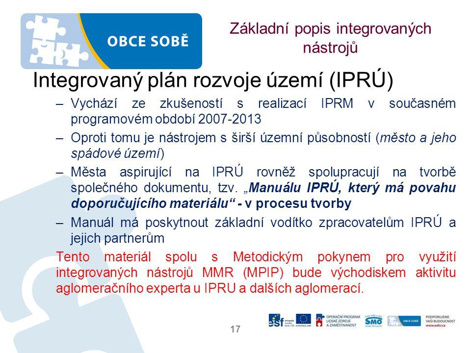 Základní popis integrovaných nástrojů Integrovaný plán rozvoje území (IPRÚ) –Vychází ze zkušeností s realizací IPRM v současném programovém období 2007-2013 –Oproti tomu je nástrojem s širší územní působností (město a jeho spádové území) –Města aspirující na IPRÚ rovněž spolupracují na tvorbě společného dokumentu, tzv.