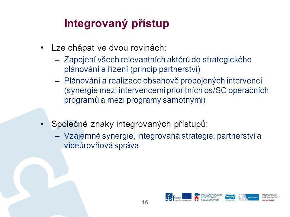 •Lze chápat ve dvou rovinách: –Zapojení všech relevantních aktérů do strategického plánování a řízení (princip partnerství) –Plánování a realizace obsahově propojených intervencí (synergie mezi intervencemi prioritních os/SC operačních programů a mezi programy samotnými) •Společné znaky integrovaných přístupů: –Vzájemné synergie, integrovaná strategie, partnerství a víceúrovňová správa 16 Integrovaný přístup