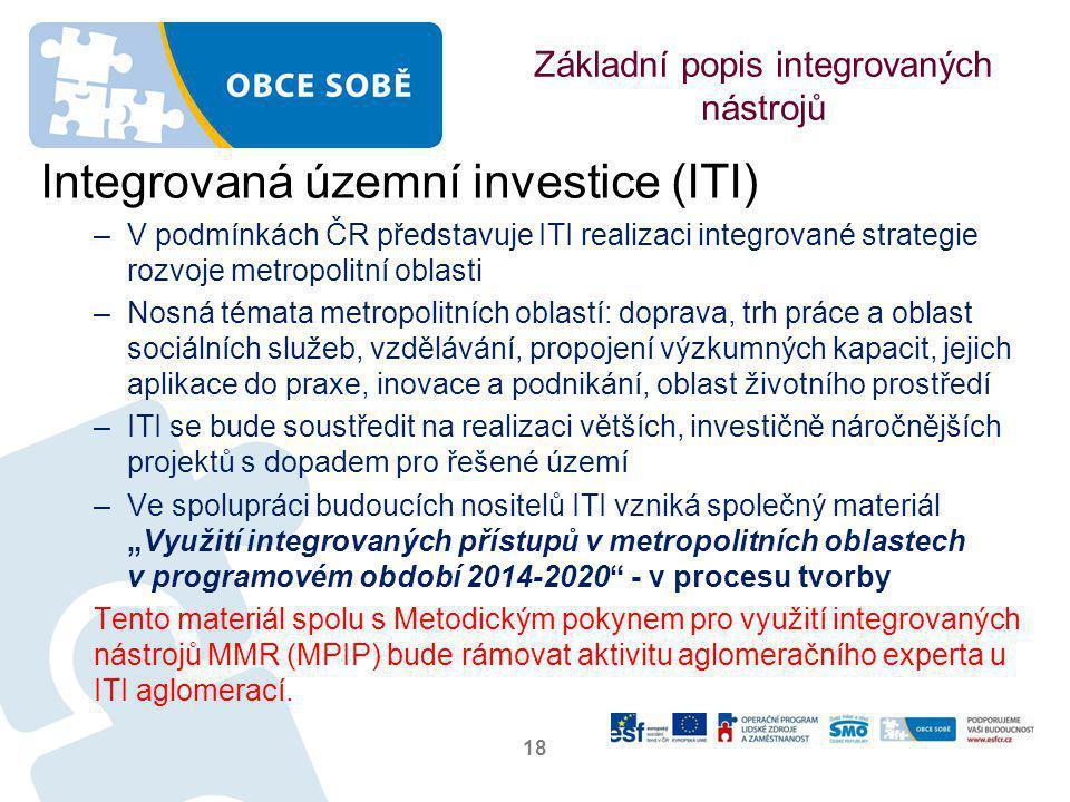 """Základní popis integrovaných nástrojů Integrovaná územní investice (ITI) –V podmínkách ČR představuje ITI realizaci integrované strategie rozvoje metropolitní oblasti –Nosná témata metropolitních oblastí: doprava, trh práce a oblast sociálních služeb, vzdělávání, propojení výzkumných kapacit, jejich aplikace do praxe, inovace a podnikání, oblast životního prostředí –ITI se bude soustředit na realizaci větších, investičně náročnějších projektů s dopadem pro řešené území –Ve spolupráci budoucích nositelů ITI vzniká společný materiál """"Využití integrovaných přístupů v metropolitních oblastech v programovém období 2014-2020 - v procesu tvorby Tento materiál spolu s Metodickým pokynem pro využití integrovaných nástrojů MMR (MPIP) bude rámovat aktivitu aglomeračního experta u ITI aglomerací."""
