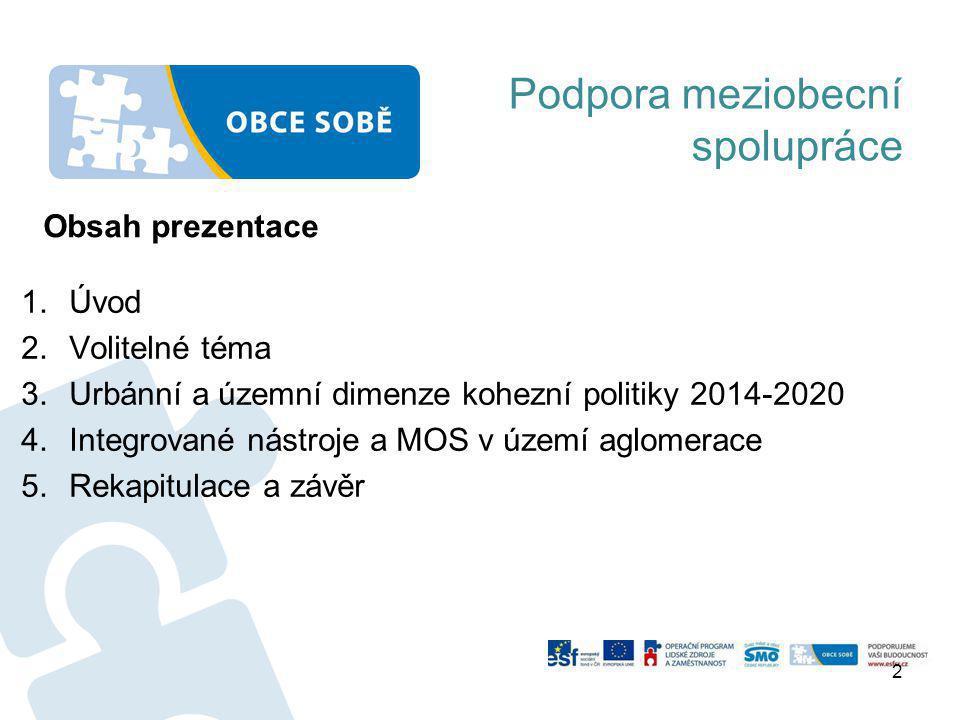 Podpora meziobecní spolupráce 1.Úvod 2.Volitelné téma 3.Urbánní a územní dimenze kohezní politiky 2014-2020 4.Integrované nástroje a MOS v území aglomerace 5.Rekapitulace a závěr 2 Obsah prezentace