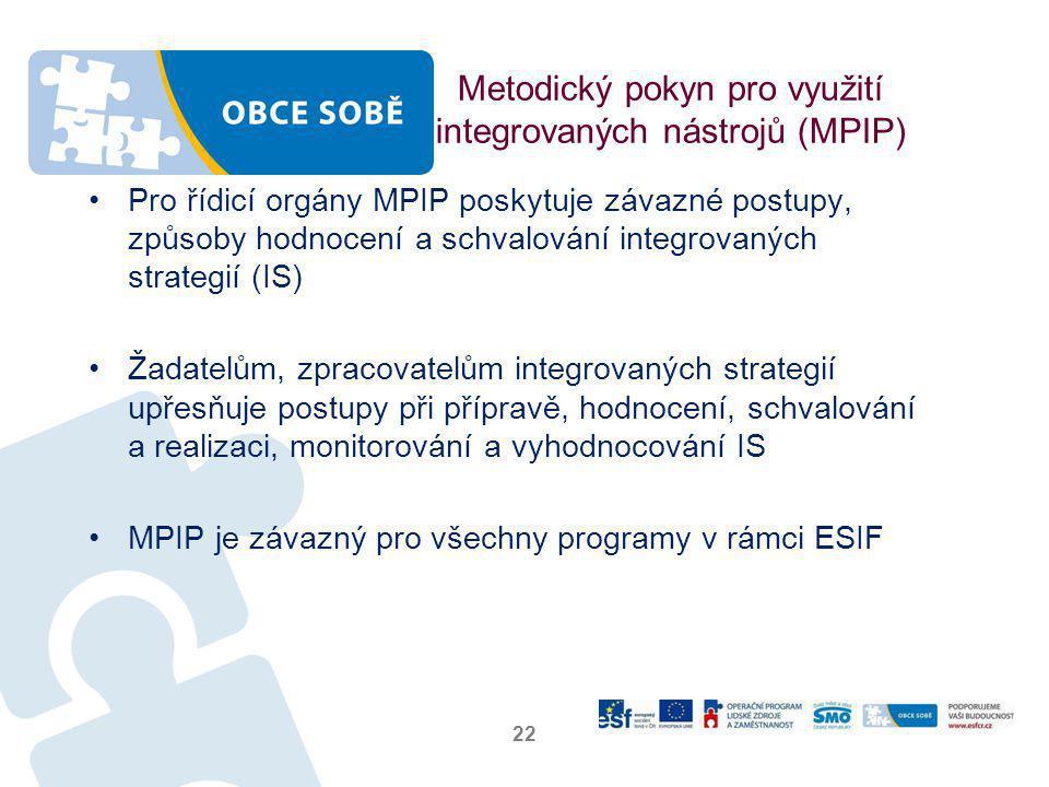 Metodický pokyn pro využití integrovaných nástrojů (MPIP) •Pro řídicí orgány MPIP poskytuje závazné postupy, způsoby hodnocení a schvalování integrovaných strategií (IS) •Žadatelům, zpracovatelům integrovaných strategií upřesňuje postupy při přípravě, hodnocení, schvalování a realizaci, monitorování a vyhodnocování IS •MPIP je závazný pro všechny programy v rámci ESIF 22