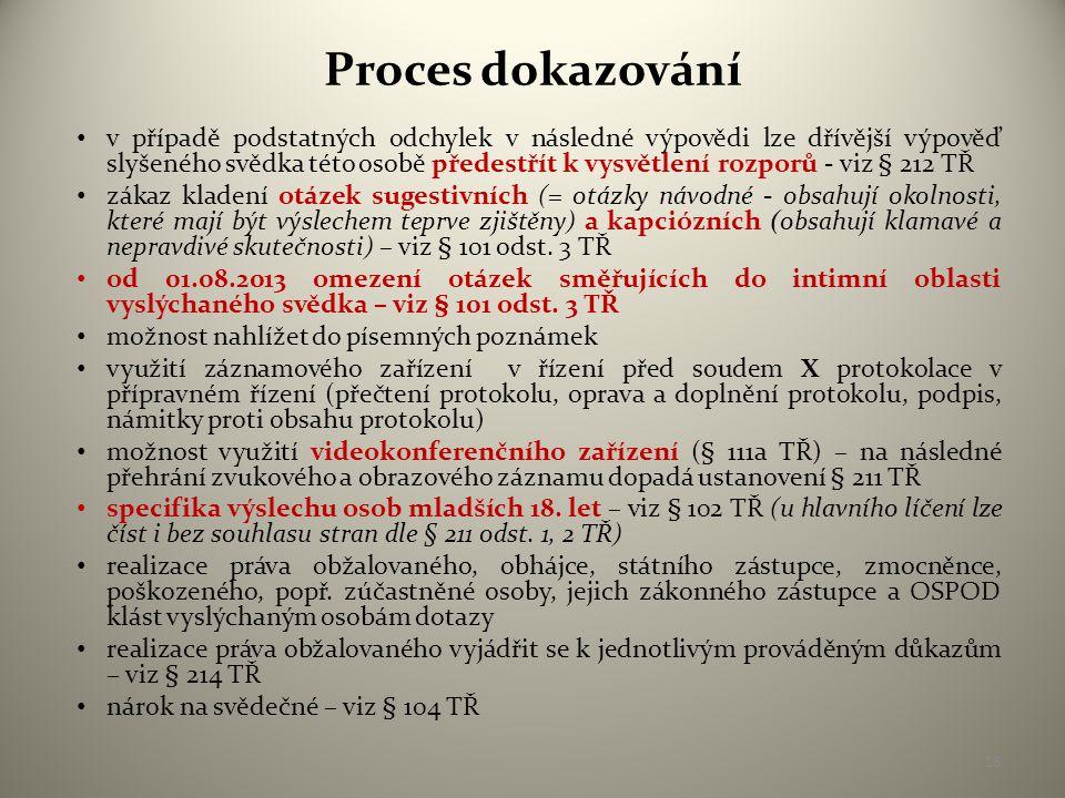 Proces dokazování • v případě podstatných odchylek v následné výpovědi lze dřívější výpověď slyšeného svědka této osobě předestřít k vysvětlení rozporů - viz § 212 TŘ • zákaz kladení otázek sugestivních (= otázky návodné - obsahují okolnosti, které mají být výslechem teprve zjištěny) a kapciózních (obsahují klamavé a nepravdivé skutečnosti) – viz § 101 odst.
