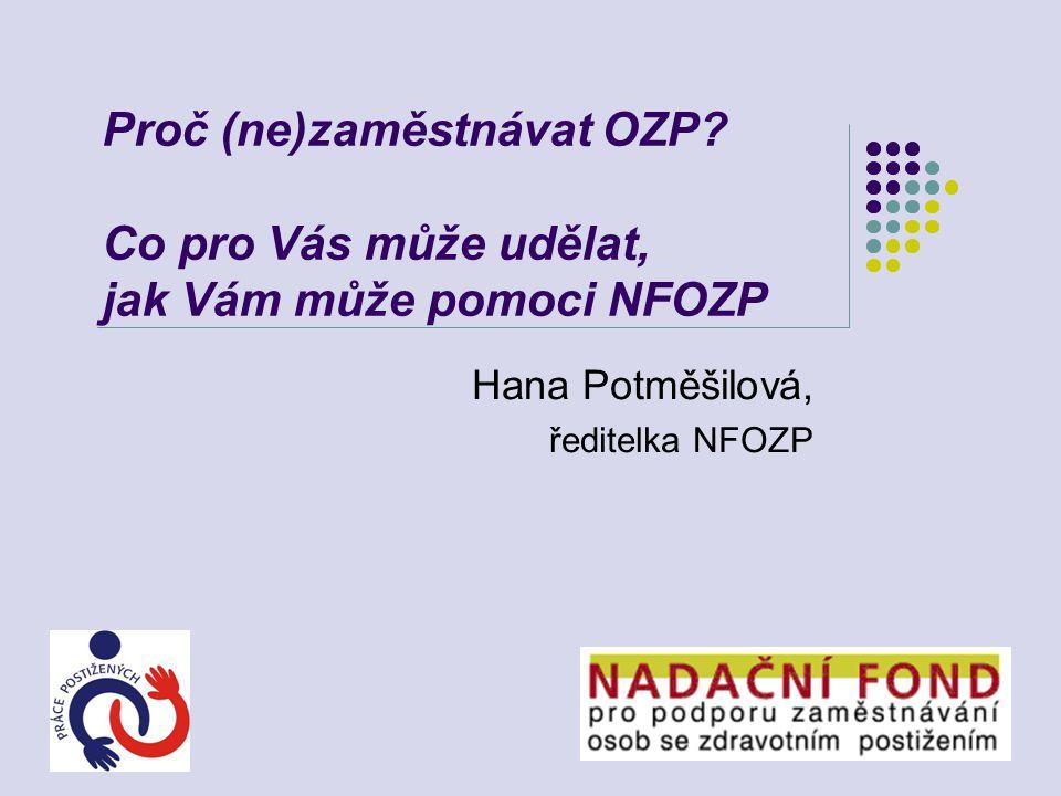 Proč (ne)zaměstnávat OZP? Co pro Vás může udělat, jak Vám může pomoci NFOZP Hana Potměšilová, ředitelka NFOZP