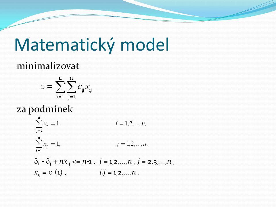 Matematický model minimalizovat za podmínek  i -  j + nx ij <= n-1,i = 1,2,...,n, j = 2,3,...,n, x ij = 0 (1),i,j = 1,2,...,n.