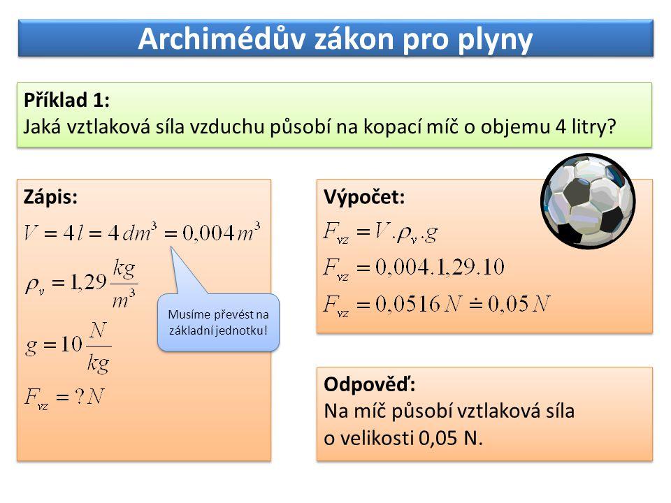 Archimédův zákon pro plyny Příklad 1: Jaká vztlaková síla vzduchu působí na kopací míč o objemu 4 litry? Příklad 1: Jaká vztlaková síla vzduchu působí