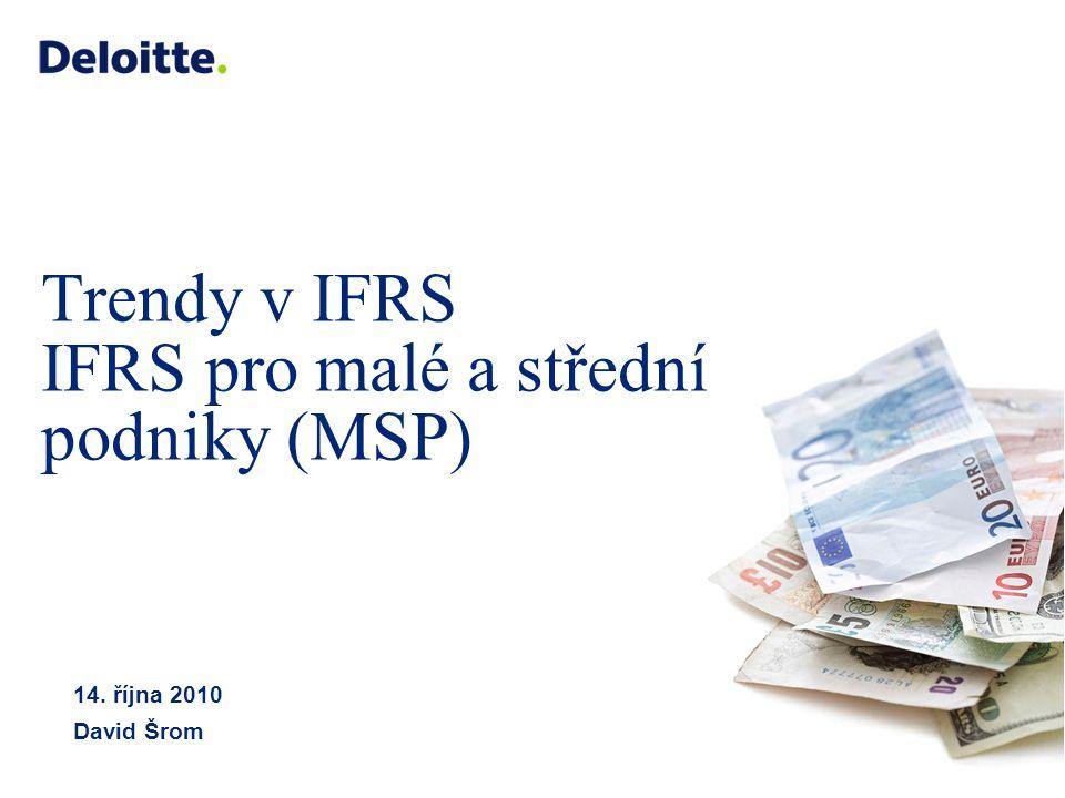 © 2008 Deloitte Touche Tohmatsu Trendy v IFRS IFRS pro malé a střední podniky (MSP) 14. října 2010 David Šrom