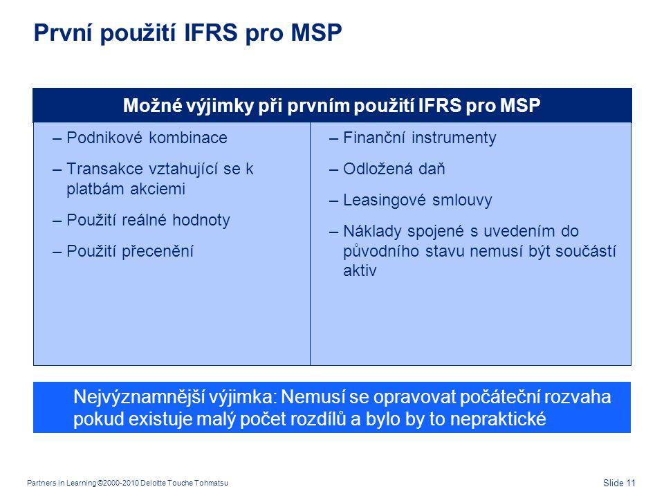 Partners in Learning ©2000-2010 Deloitte Touche Tohmatsu Slide 11 První použití IFRS pro MSP Možné výjimky při prvním použití IFRS pro MSP –Podnikové