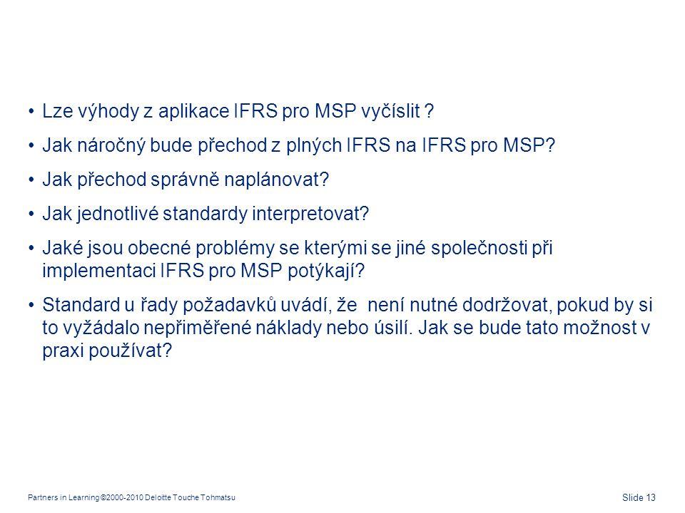 Partners in Learning ©2000-2010 Deloitte Touche Tohmatsu Slide 13 •Lze výhody z aplikace IFRS pro MSP vyčíslit ? •Jak náročný bude přechod z plných IF