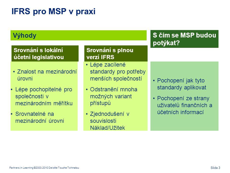 Partners in Learning ©2000-2010 Deloitte Touche Tohmatsu Slide 3 IFRS pro MSP v praxi •Znalost na mezinárodní úrovni •Lépe pochopitelné pro společnost
