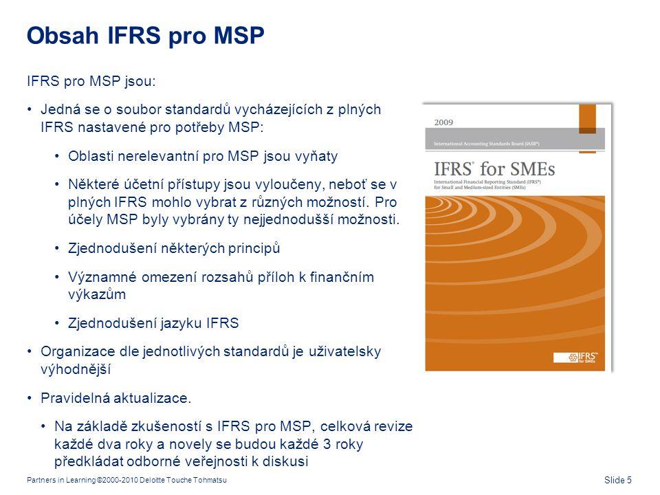 Partners in Learning ©2000-2010 Deloitte Touche Tohmatsu Slide 5 Obsah IFRS pro MSP IFRS pro MSP jsou: •Jedná se o soubor standardů vycházejících z pl