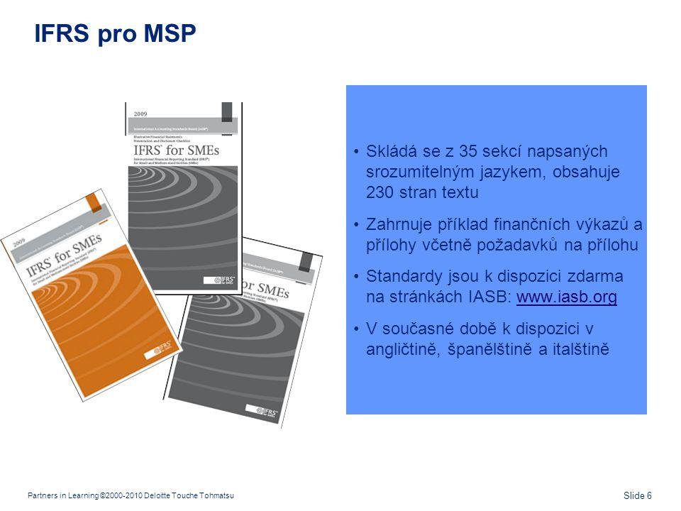 Partners in Learning ©2000-2010 Deloitte Touche Tohmatsu Slide 6 IFRS pro MSP •Skládá se z 35 sekcí napsaných srozumitelným jazykem, obsahuje 230 stra