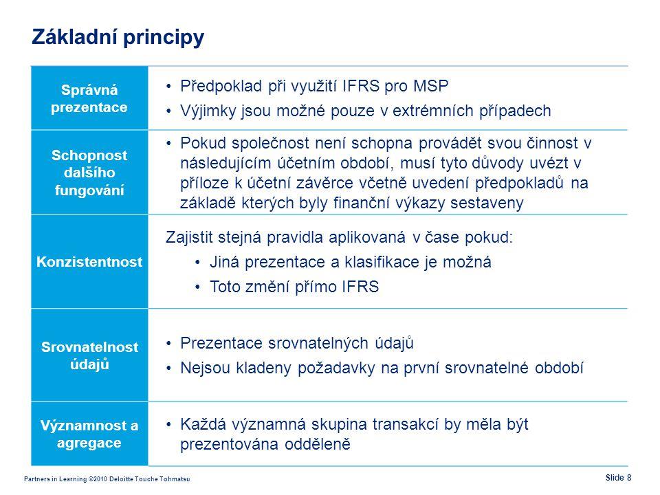 Partners in Learning ©2010 Deloitte Touche Tohmatsu Základní principy Správná prezentace •Předpoklad při využití IFRS pro MSP •Výjimky jsou možné pouz