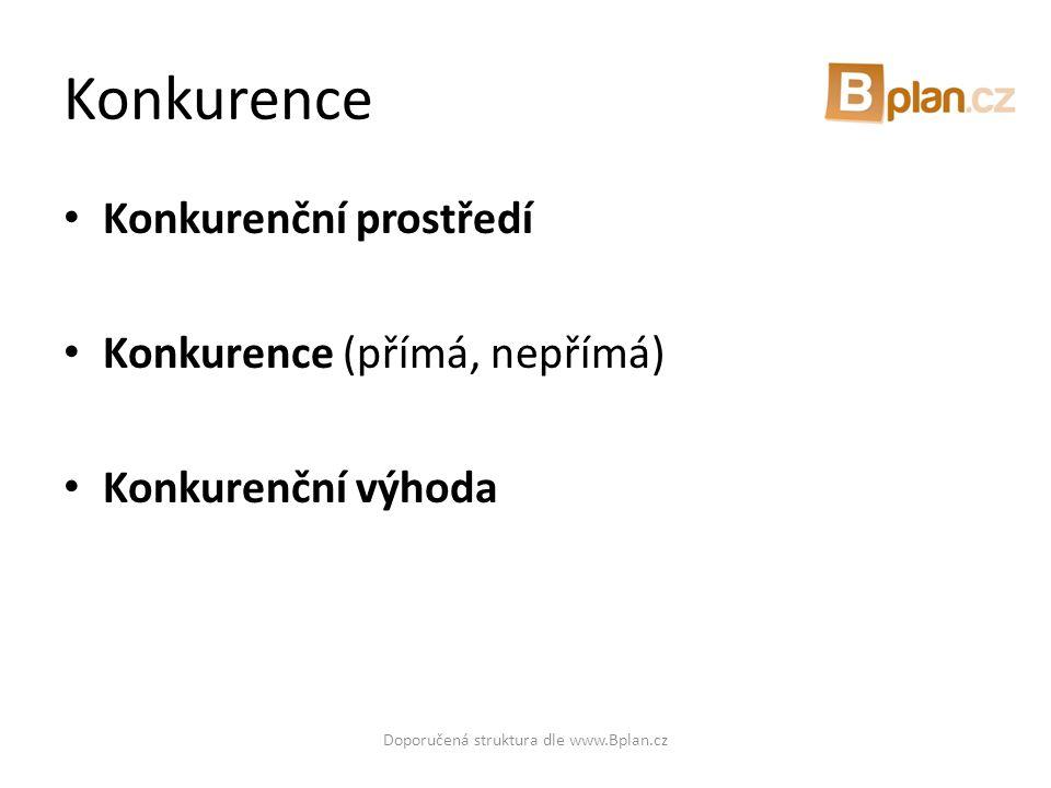 Konkurence • Konkurenční prostředí • Konkurence (přímá, nepřímá) • Konkurenční výhoda Doporučená struktura dle www.Bplan.cz