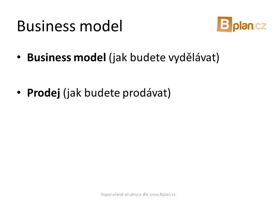 Business model • Business model (jak budete vydělávat) • Prodej (jak budete prodávat) Doporučená struktura dle www.Bplan.cz